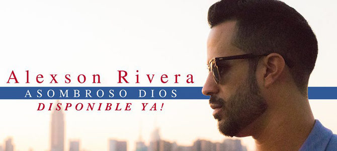 Alexson Rivera presenta su nuevo sencillo y video musical  «Asombroso Dios»