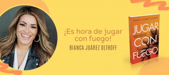 Bianca Juarez Olthoff: Es hora de jugar con fuego